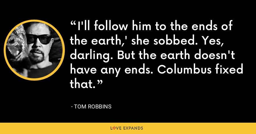 I'll follow him to the ends of the earth,' she sobbed. Yes, darling. But the earth doesn't have any ends. Columbus fixed that. - Tom Robbins