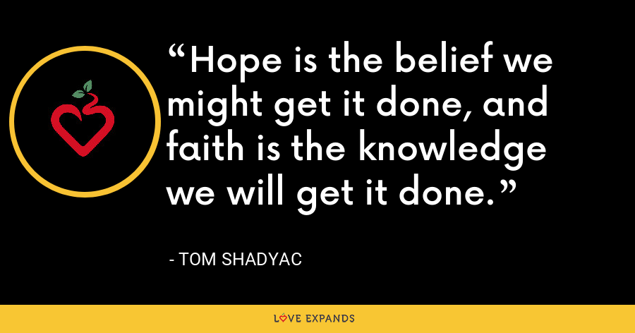 Hope is the belief we might get it done, and faith is the knowledge we will get it done. - Tom Shadyac