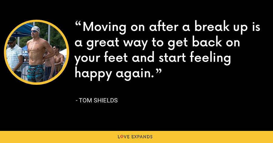 Moving on after a break up is a great way to get back on your feet and start feeling happy again. - Tom Shields