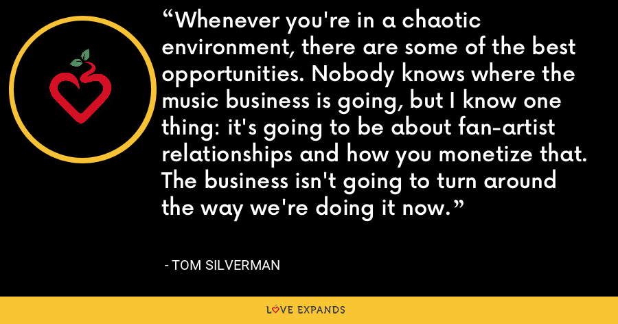 Whenever you're in a chaotic environment, there are some of the best opportunities. Nobody knows where the music business is going, but I know one thing: it's going to be about fan-artist relationships and how you monetize that. The business isn't going to turn around the way we're doing it now. - Tom Silverman