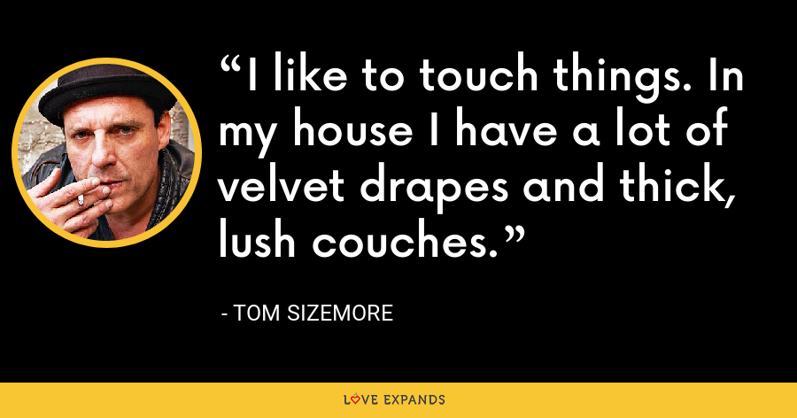 I like to touch things. In my house I have a lot of velvet drapes and thick, lush couches. - Tom Sizemore
