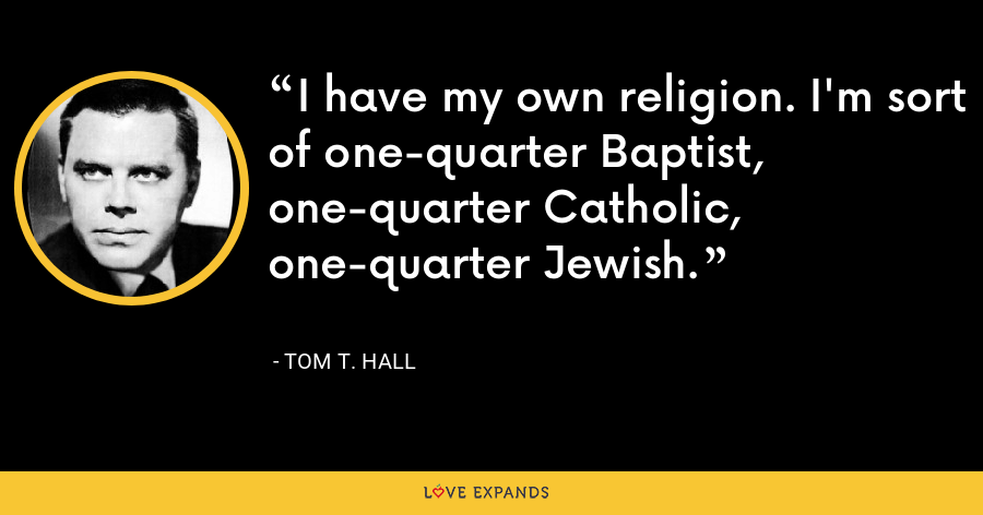 I have my own religion. I'm sort of one-quarter Baptist, one-quarter Catholic, one-quarter Jewish. - Tom T. Hall