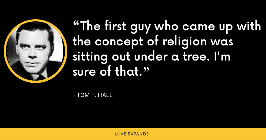 The first guy who came up with the concept of religion was sitting out under a tree. I'm sure of that. - Tom T. Hall