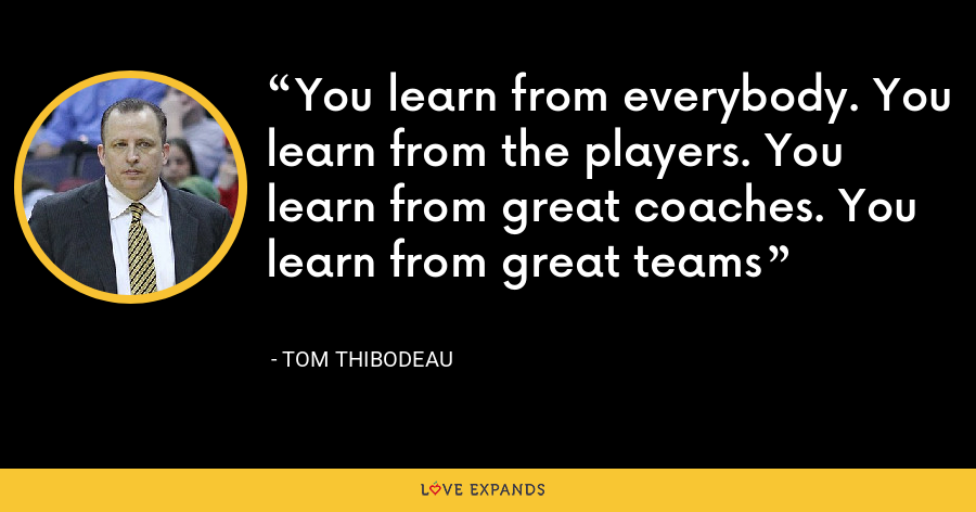 You learn from everybody. You learn from the players. You learn from great coaches. You learn from great teams - Tom Thibodeau