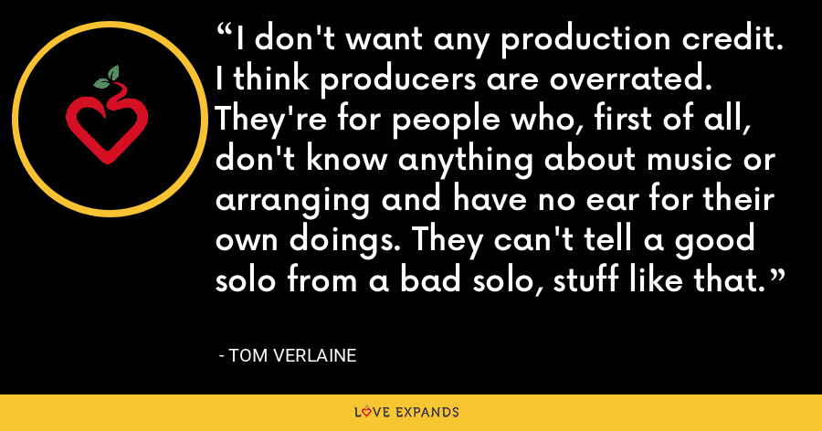 I don't want any production credit. I think producers are overrated. They're for people who, first of all, don't know anything about music or arranging and have no ear for their own doings. They can't tell a good solo from a bad solo, stuff like that. - Tom Verlaine