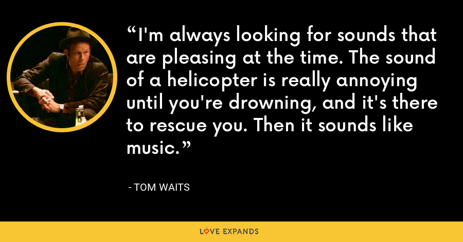 I'm always looking for sounds that are pleasing at the time. The sound of a helicopter is really annoying until you're drowning, and it's there to rescue you. Then it sounds like music. - Tom Waits
