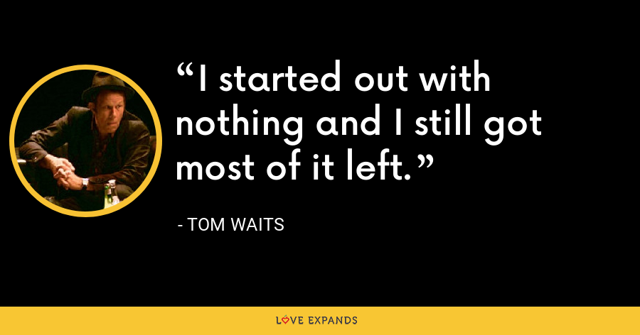 I started out with nothing and I still got most of it left. - Tom Waits