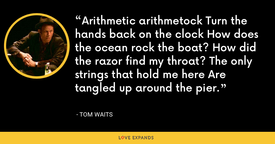 Arithmetic arithmetock Turn the hands back on the clock How does the ocean rock the boat? How did the razor find my throat? The only strings that hold me here Are tangled up around the pier. - Tom Waits