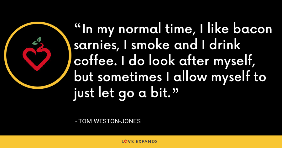 In my normal time, I like bacon sarnies, I smoke and I drink coffee. I do look after myself, but sometimes I allow myself to just let go a bit. - Tom Weston-Jones