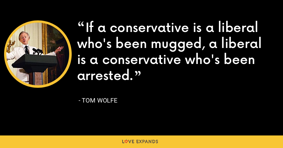 If a conservative is a liberal who's been mugged, a liberal is a conservative who's been arrested. - Tom Wolfe