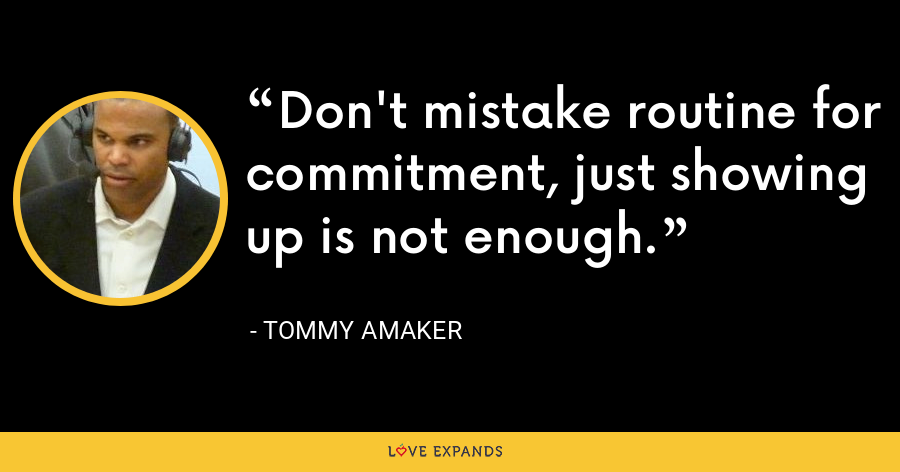 Don't mistake routine for commitment, just showing up is not enough. - Tommy Amaker