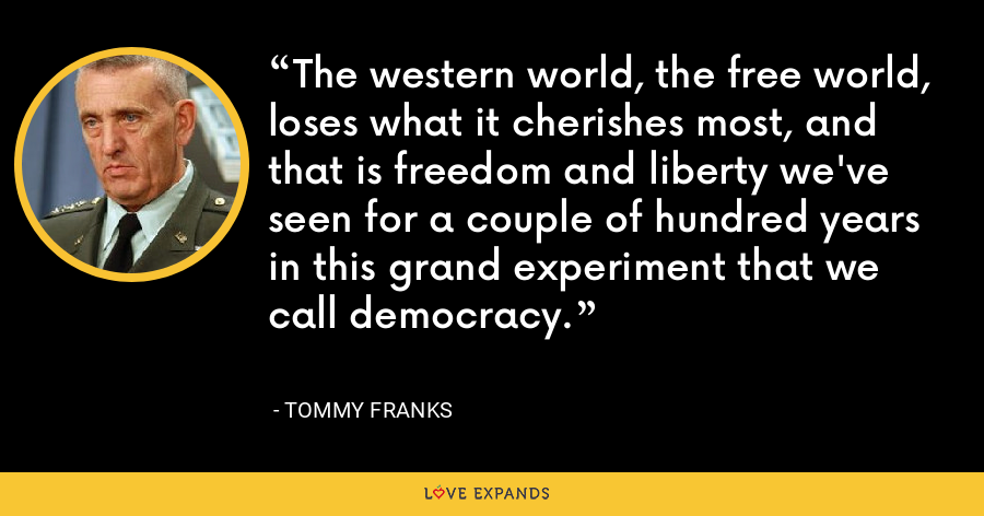 The western world, the free world, loses what it cherishes most, and that is freedom and liberty we've seen for a couple of hundred years in this grand experiment that we call democracy. - Tommy Franks
