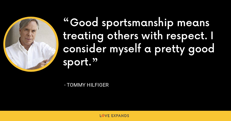 Good sportsmanship means treating others with respect. I consider myself a pretty good sport. - Tommy Hilfiger