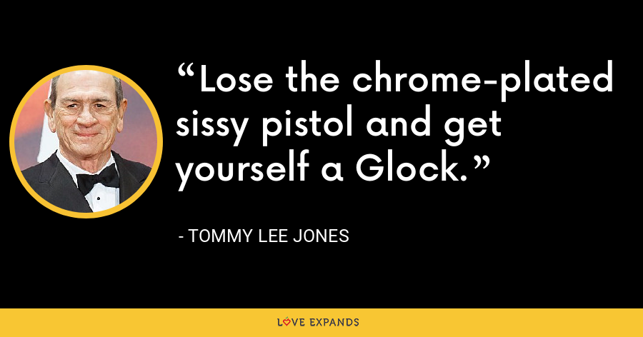 Lose the chrome-plated sissy pistol and get yourself a Glock. - Tommy Lee Jones