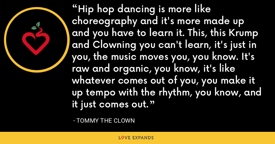 Hip hop dancing is more like choreography and it's more made up and you have to learn it. This, this Krump and Clowning you can't learn, it's just in you, the music moves you, you know. It's raw and organic, you know, it's like whatever comes out of you, you make it up tempo with the rhythm, you know, and it just comes out. - Tommy the Clown