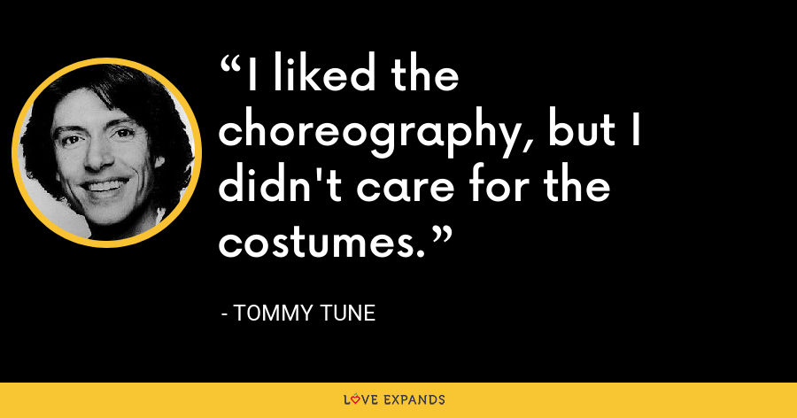 I liked the choreography, but I didn't care for the costumes. - Tommy Tune