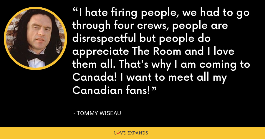 I hate firing people, we had to go through four crews, people are disrespectful but people do appreciate The Room and I love them all. That's why I am coming to Canada! I want to meet all my Canadian fans! - Tommy Wiseau