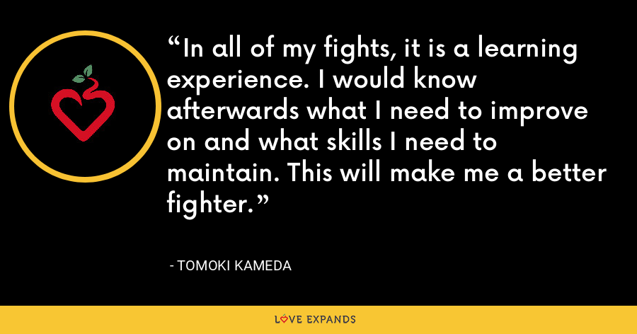 In all of my fights, it is a learning experience. I would know afterwards what I need to improve on and what skills I need to maintain. This will make me a better fighter. - Tomoki Kameda