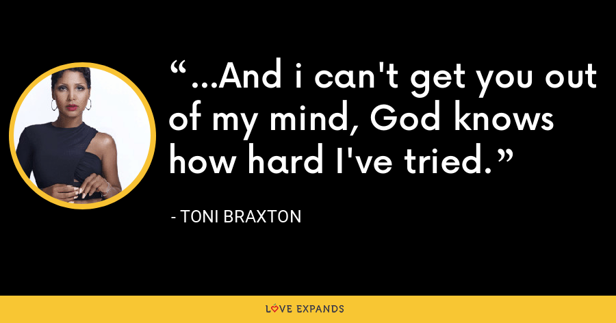 ...And i can't get you out of my mind, God knows how hard I've tried. - Toni Braxton