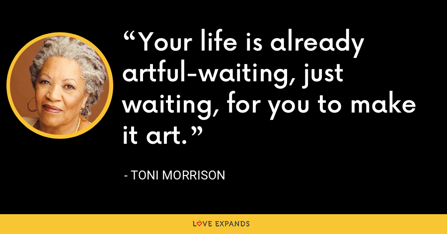 Your life is already artful-waiting, just waiting, for you to make it art. - Toni Morrison