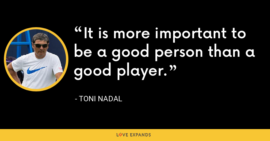 It is more important to be a good person than a good player. - Toni Nadal