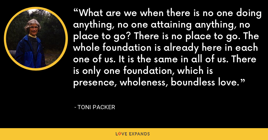 What are we when there is no one doing anything, no one attaining anything, no place to go? There is no place to go. The whole foundation is already here in each one of us. It is the same in all of us. There is only one foundation, which is presence, wholeness, boundless love. - Toni Packer
