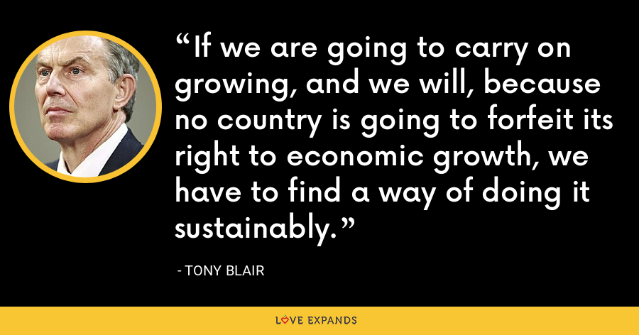 If we are going to carry on growing, and we will, because no country is going to forfeit its right to economic growth, we have to find a way of doing it sustainably. - Tony Blair