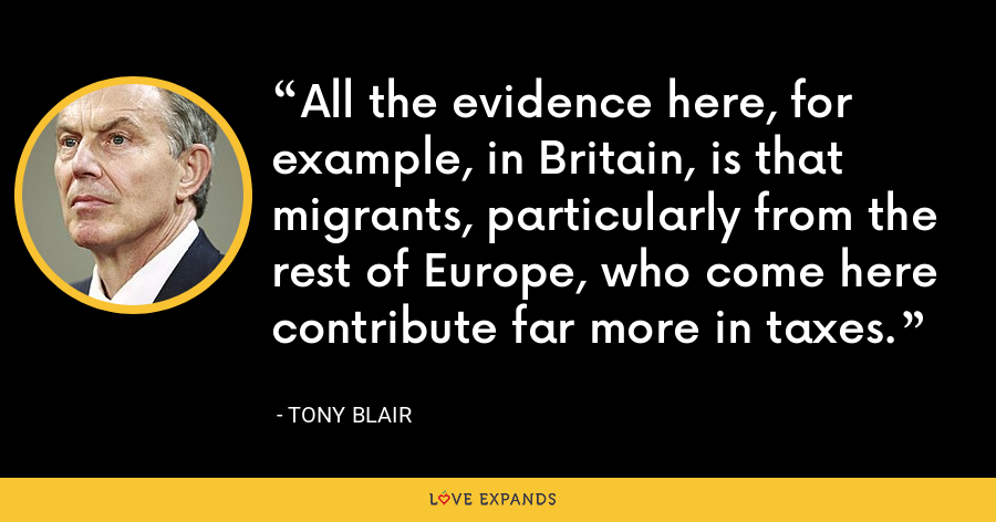 All the evidence here, for example, in Britain, is that migrants, particularly from the rest of Europe, who come here contribute far more in taxes. - Tony Blair