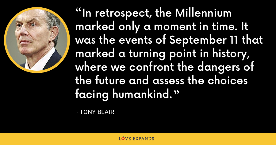 In retrospect, the Millennium marked only a moment in time. It was the events of September 11 that marked a turning point in history, where we confront the dangers of the future and assess the choices facing humankind. - Tony Blair