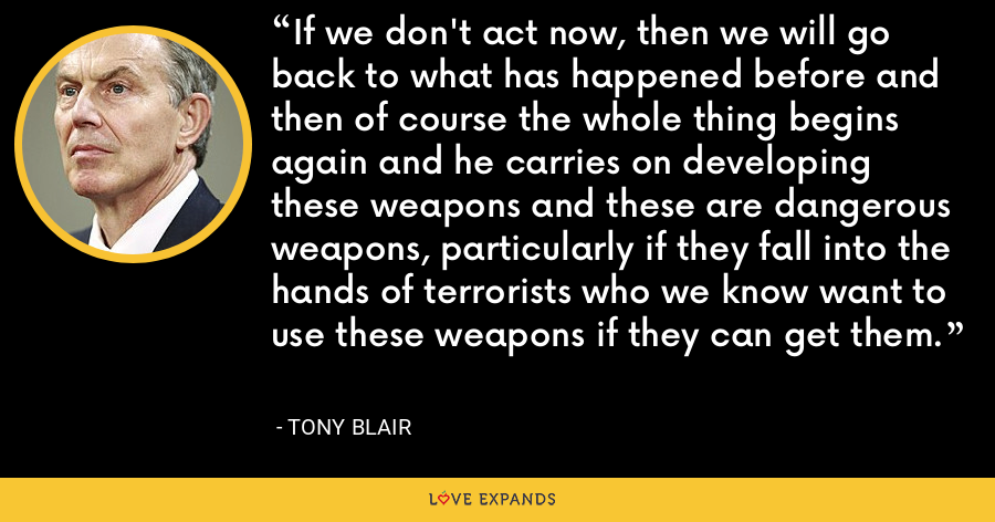 If we don't act now, then we will go back to what has happened before and then of course the whole thing begins again and he carries on developing these weapons and these are dangerous weapons, particularly if they fall into the hands of terrorists who we know want to use these weapons if they can get them. - Tony Blair