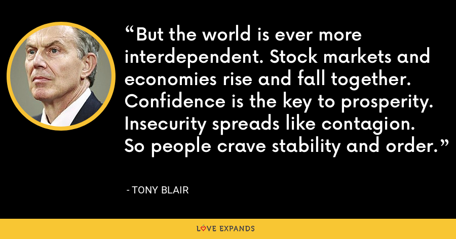 But the world is ever more interdependent. Stock markets and economies rise and fall together. Confidence is the key to prosperity. Insecurity spreads like contagion. So people crave stability and order. - Tony Blair