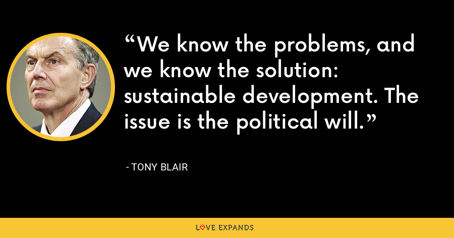 We know the problems, and we know the solution: sustainable development. The issue is the political will. - Tony Blair