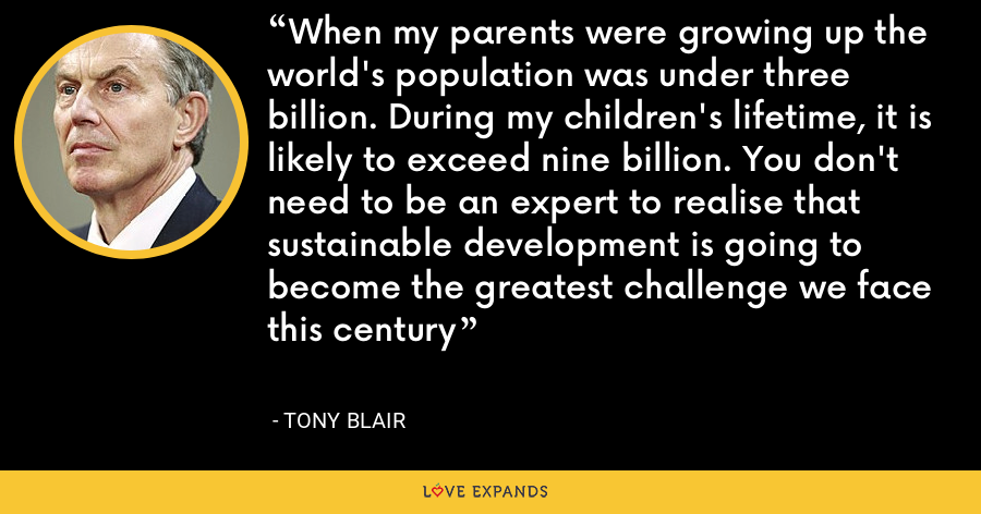 When my parents were growing up the world's population was under three billion. During my children's lifetime, it is likely to exceed nine billion. You don't need to be an expert to realise that sustainable development is going to become the greatest challenge we face this century - Tony Blair