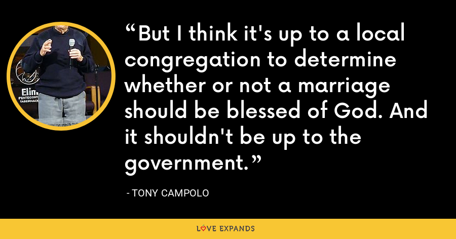 But I think it's up to a local congregation to determine whether or not a marriage should be blessed of God. And it shouldn't be up to the government. - Tony Campolo