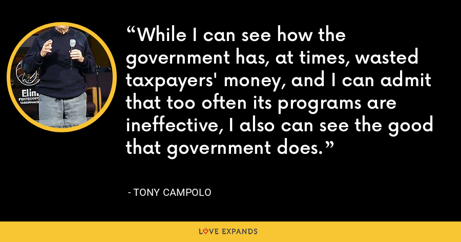 While I can see how the government has, at times, wasted taxpayers' money, and I can admit that too often its programs are ineffective, I also can see the good that government does. - Tony Campolo