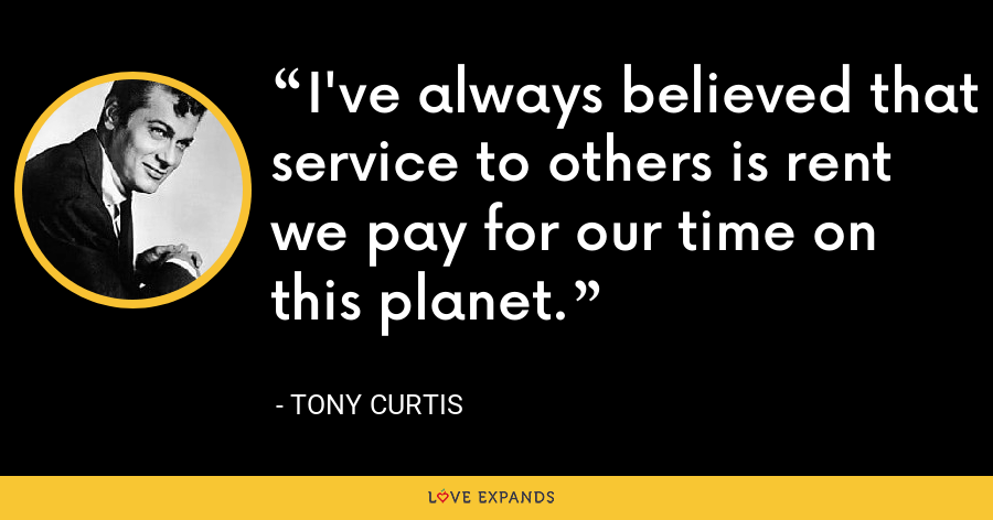 I've always believed that service to others is rent we pay for our time on this planet. - Tony Curtis