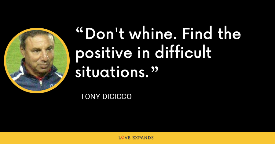 Don't whine. Find the positive in difficult situations. - Tony DiCicco