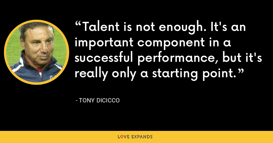 Talent is not enough. It's an important component in a successful performance, but it's really only a starting point. - Tony DiCicco
