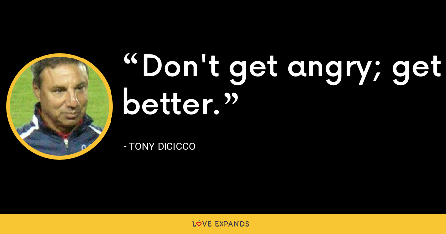 Don't get angry; get better. - Tony DiCicco