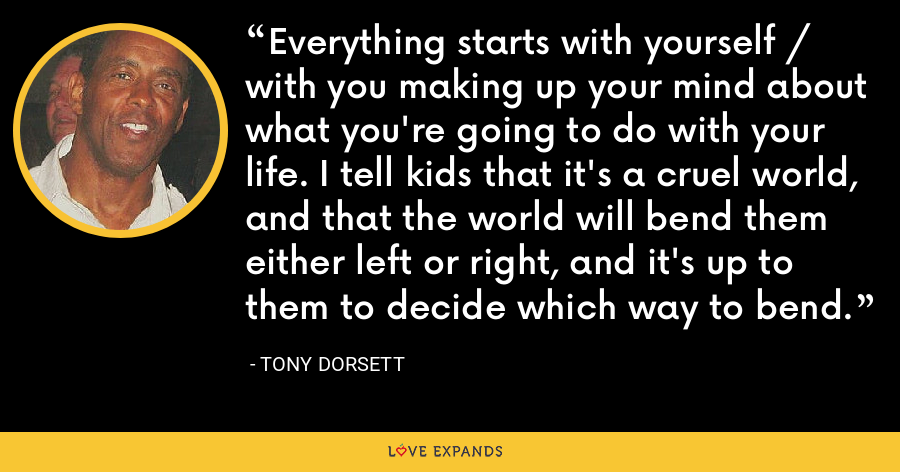 Everything starts with yourself / with you making up your mind about what you're going to do with your life. I tell kids that it's a cruel world, and that the world will bend them either left or right, and it's up to them to decide which way to bend. - Tony Dorsett
