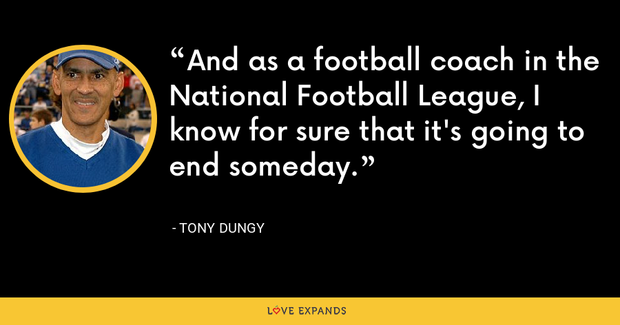 And as a football coach in the National Football League, I know for sure that it's going to end someday. - Tony Dungy