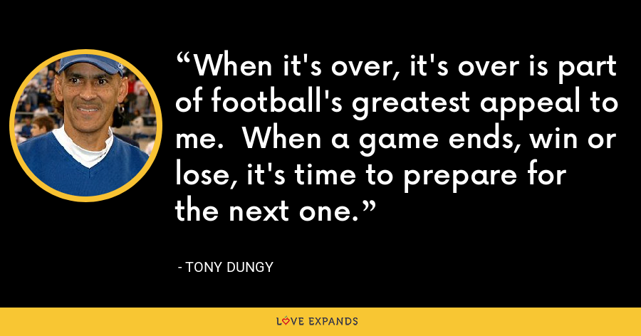 When it's over, it's over is part of football's greatest appeal to me.  When a game ends, win or lose, it's time to prepare for the next one. - Tony Dungy