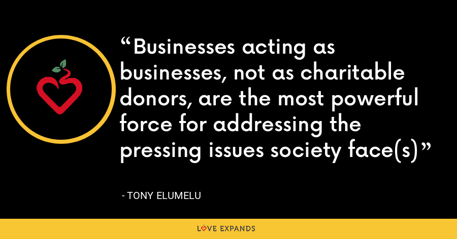 Businesses acting as businesses, not as charitable donors, are the most powerful force for addressing the pressing issues society face(s) - Tony Elumelu