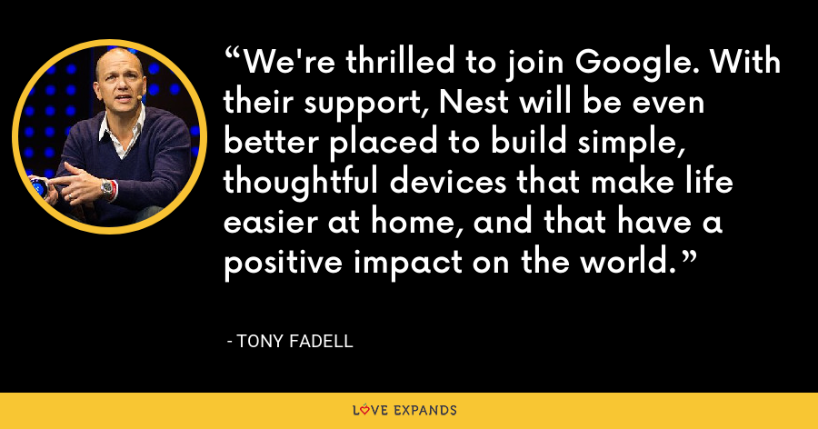 We're thrilled to join Google. With their support, Nest will be even better placed to build simple, thoughtful devices that make life easier at home, and that have a positive impact on the world. - Tony Fadell
