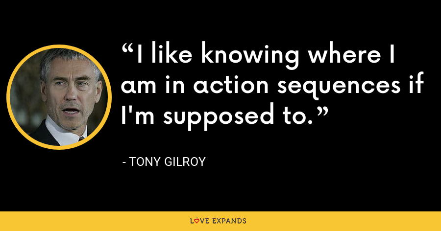 I like knowing where I am in action sequences if I'm supposed to. - Tony Gilroy