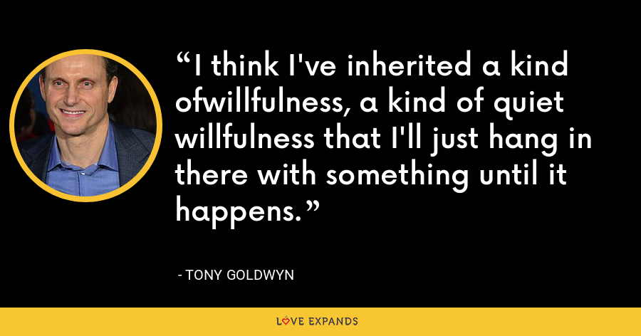 I think I've inherited a kind ofwillfulness, a kind of quiet willfulness that I'll just hang in there with something until it happens. - Tony Goldwyn
