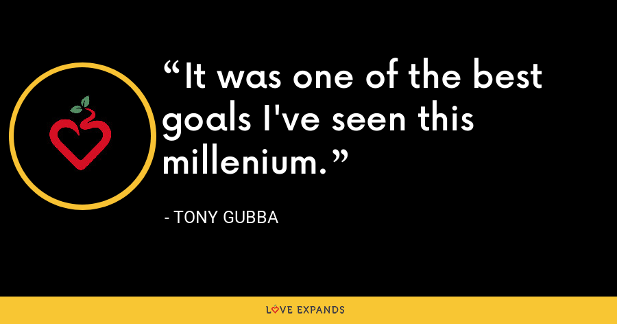 It was one of the best goals I've seen this millenium. - Tony Gubba