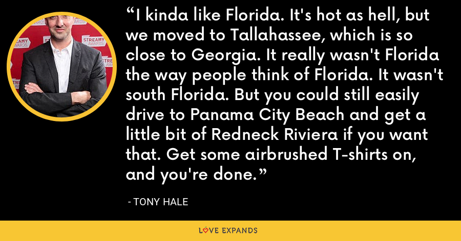 I kinda like Florida. It's hot as hell, but we moved to Tallahassee, which is so close to Georgia. It really wasn't Florida the way people think of Florida. It wasn't south Florida. But you could still easily drive to Panama City Beach and get a little bit of Redneck Riviera if you want that. Get some airbrushed T-shirts on, and you're done. - Tony Hale
