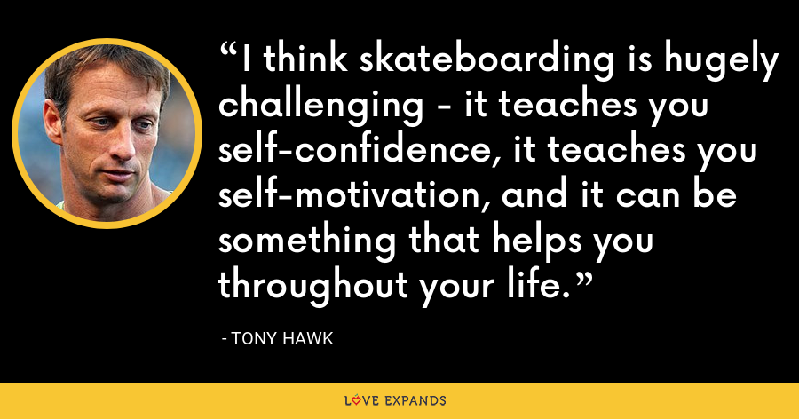 I think skateboarding is hugely challenging - it teaches you self-confidence, it teaches you self-motivation, and it can be something that helps you throughout your life. - Tony Hawk