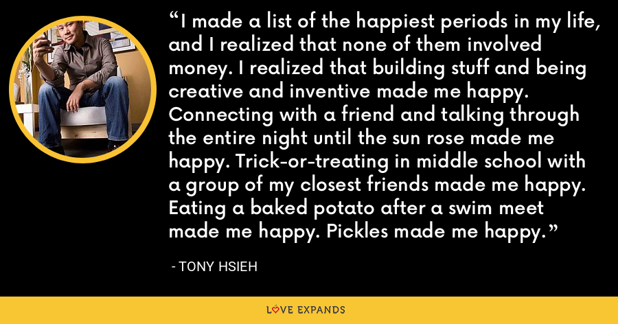 I made a list of the happiest periods in my life, and I realized that none of them involved money. I realized that building stuff and being creative and inventive made me happy. Connecting with a friend and talking through the entire night until the sun rose made me happy. Trick-or-treating in middle school with a group of my closest friends made me happy. Eating a baked potato after a swim meet made me happy. Pickles made me happy. - Tony Hsieh
